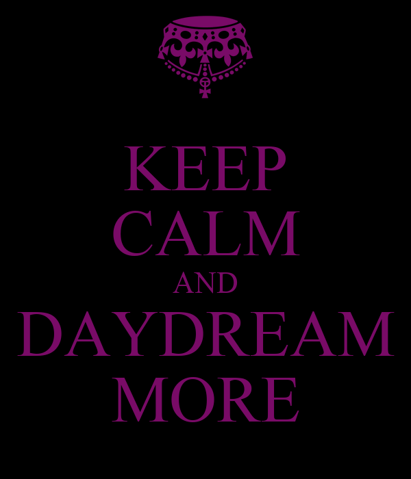 KEEP CALM AND DAYDREAM MORE