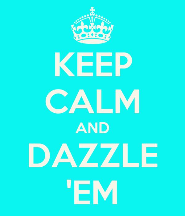 KEEP CALM AND DAZZLE 'EM