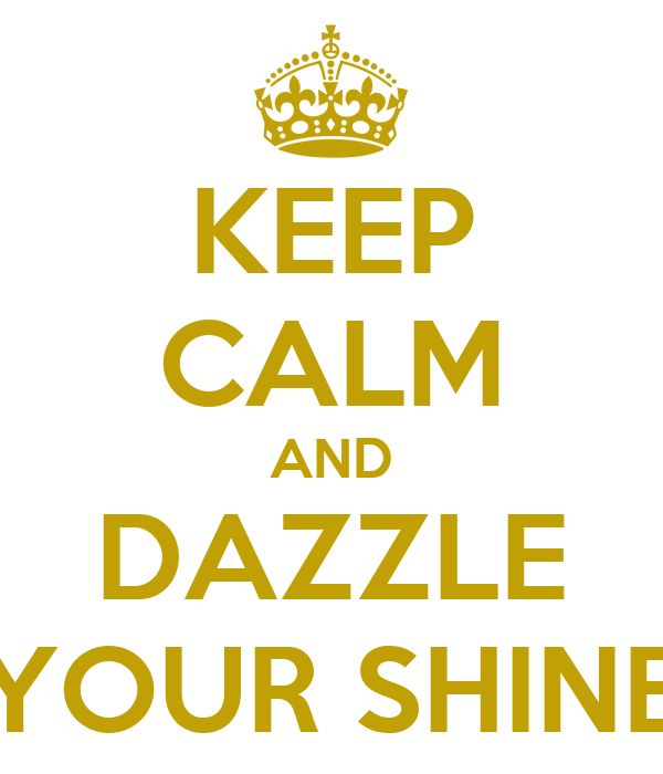 KEEP CALM AND DAZZLE YOUR SHINE