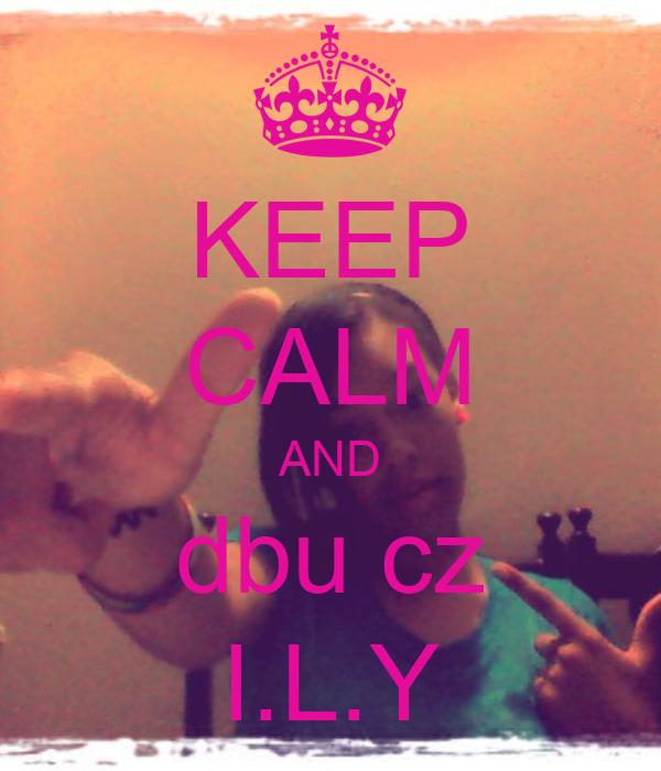 KEEP CALM AND dbu cz I.L.Y
