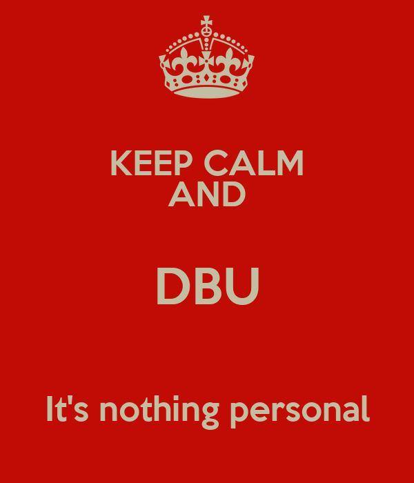 KEEP CALM AND DBU  It's nothing personal