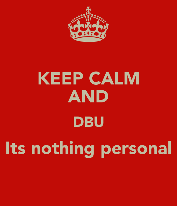 KEEP CALM AND DBU Its nothing personal
