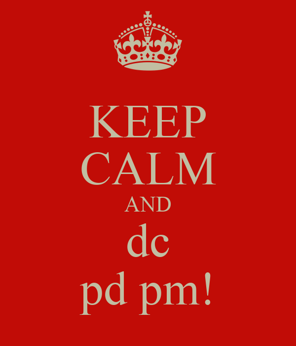KEEP CALM AND dc pd pm!