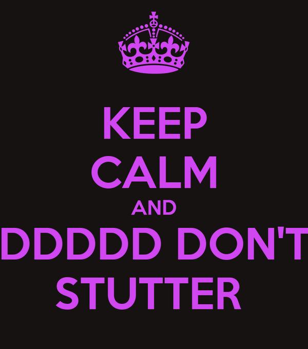 KEEP CALM AND DDDDD DON'T STUTTER