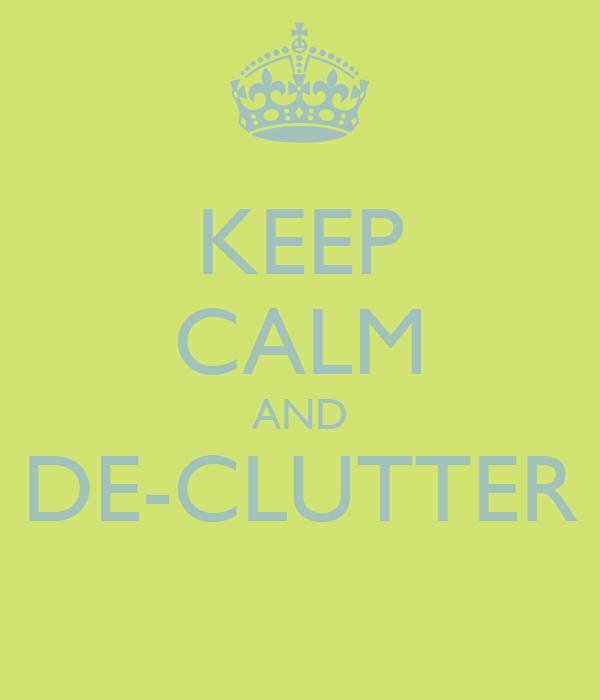 KEEP CALM AND DE-CLUTTER