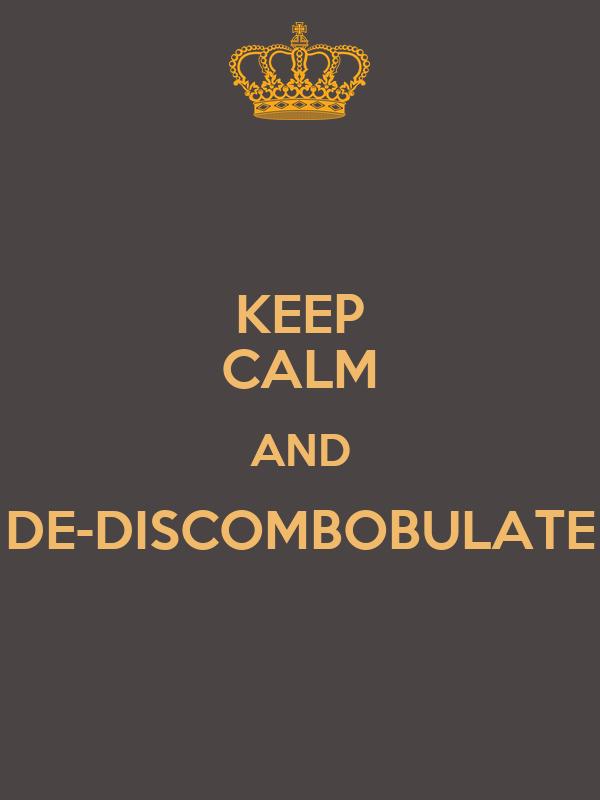 KEEP CALM AND DE-DISCOMBOBULATE