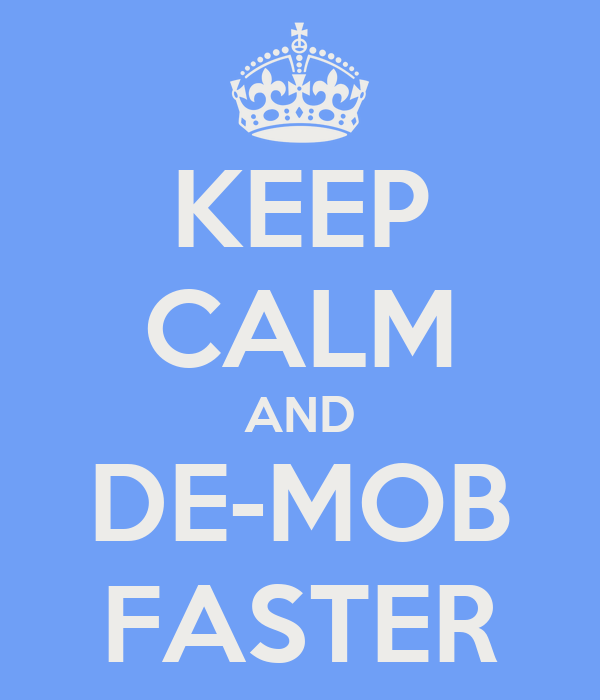 KEEP CALM AND DE-MOB FASTER