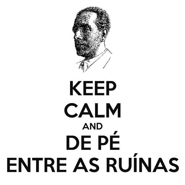KEEP CALM AND DE PÉ ENTRE AS RUÍNAS