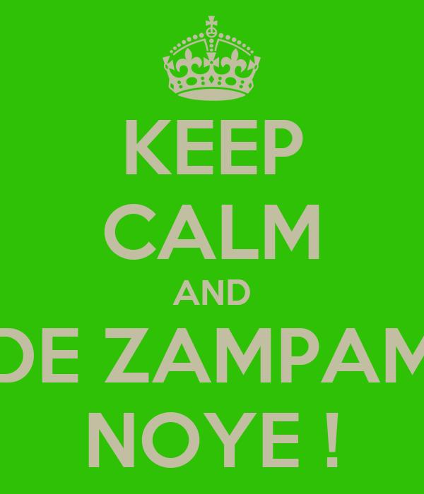 KEEP CALM AND DE ZAMPAM NOYE !
