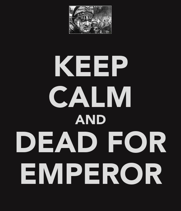 KEEP CALM AND DEAD FOR EMPEROR