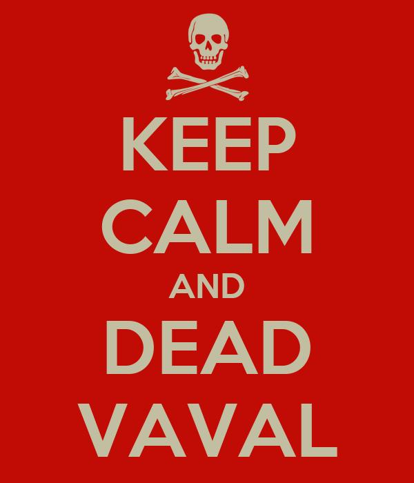 KEEP CALM AND DEAD VAVAL
