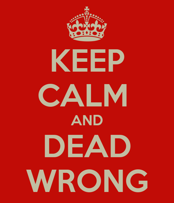 KEEP CALM  AND DEAD WRONG