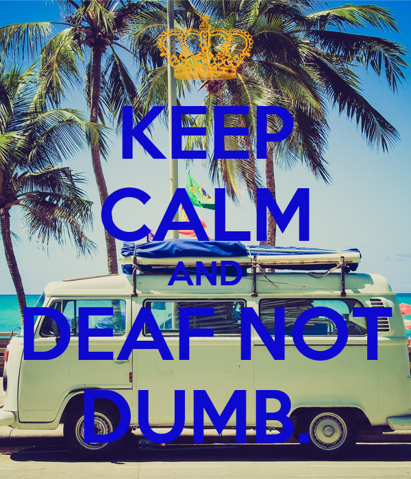 KEEP CALM AND DEAF NOT DUMB.