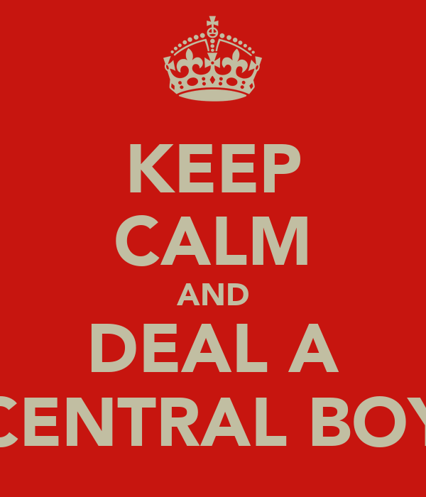 KEEP CALM AND DEAL A CENTRAL BOY