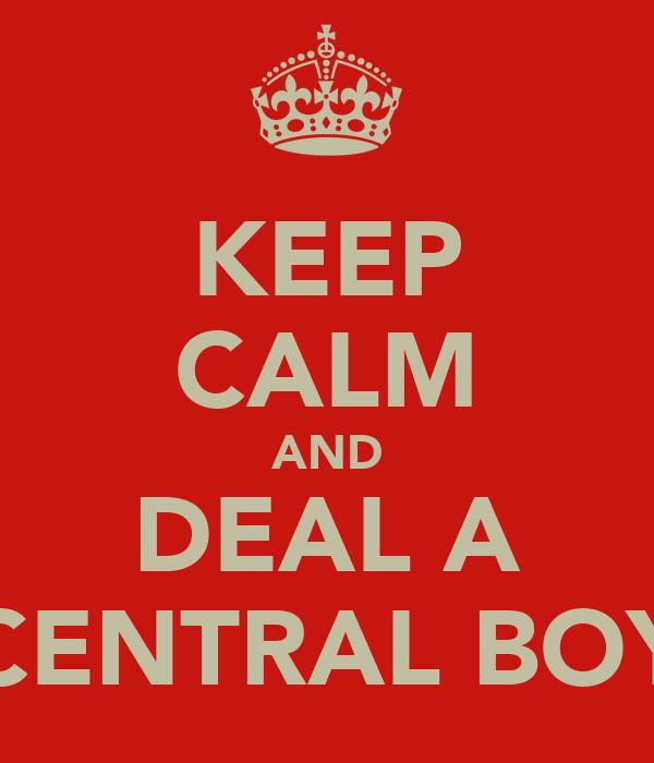 KEEP CALM AND DEAL A CENTRAL BOY