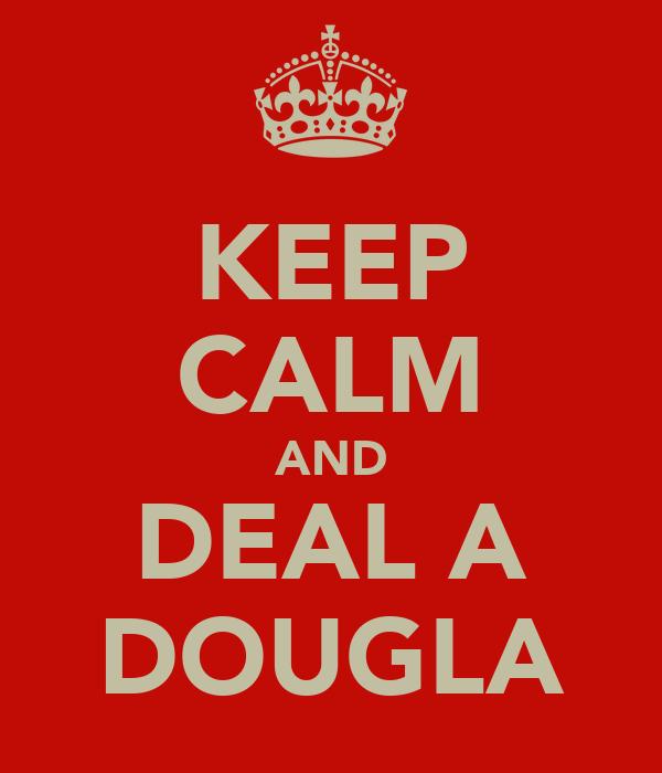 KEEP CALM AND DEAL A DOUGLA