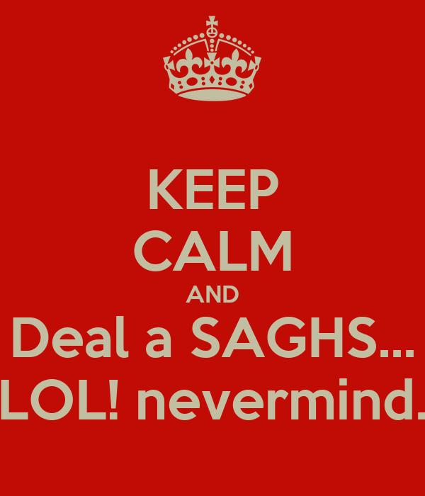 KEEP CALM AND Deal a SAGHS... LOL! nevermind.