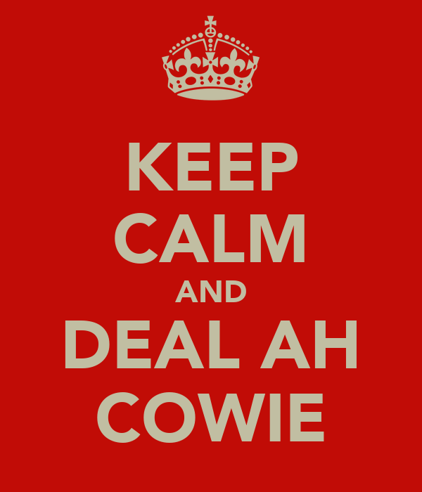 KEEP CALM AND DEAL AH COWIE