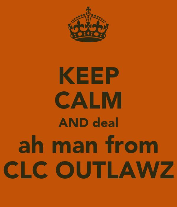 KEEP CALM AND deal ah man from CLC OUTLAWZ