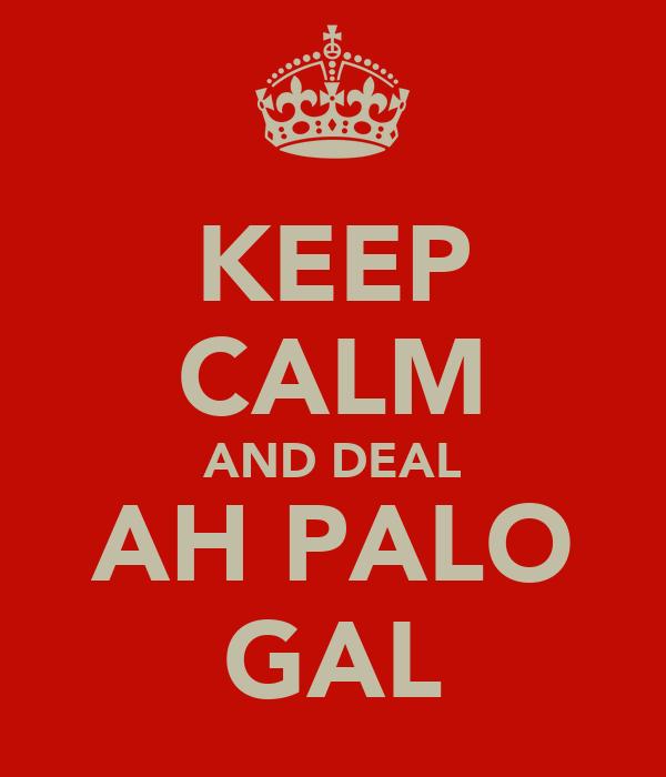 KEEP CALM AND DEAL AH PALO GAL