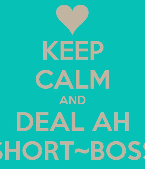 KEEP CALM AND DEAL AH SHORT~BOSS