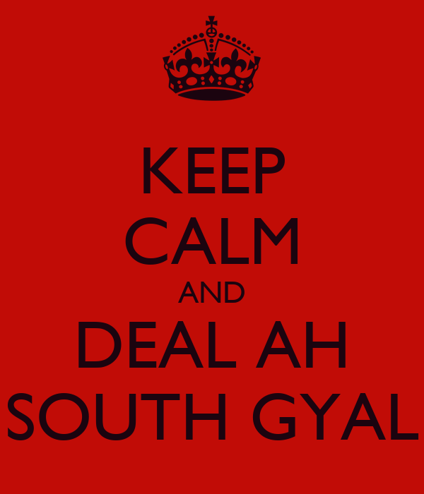 KEEP CALM AND DEAL AH SOUTH GYAL