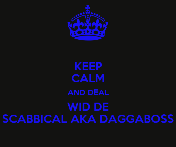 KEEP CALM AND DEAL WID DE SCABBICAL AKA DAGGABOSS