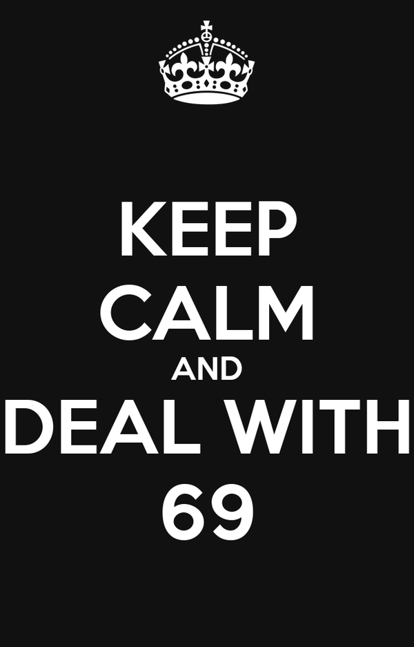 KEEP CALM AND DEAL WITH 69