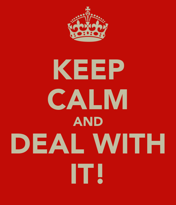 KEEP CALM AND DEAL WITH IT!