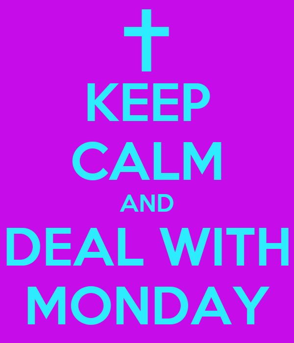 KEEP CALM AND DEAL WITH MONDAY