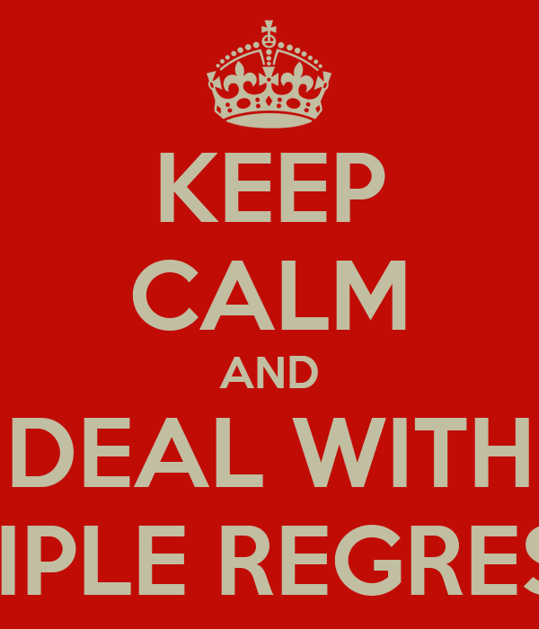 KEEP CALM AND DEAL WITH MULTIPLE REGRESSION