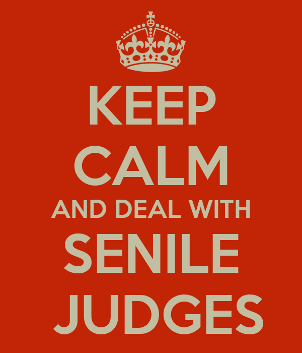 KEEP CALM AND DEAL WITH SENILE  JUDGES