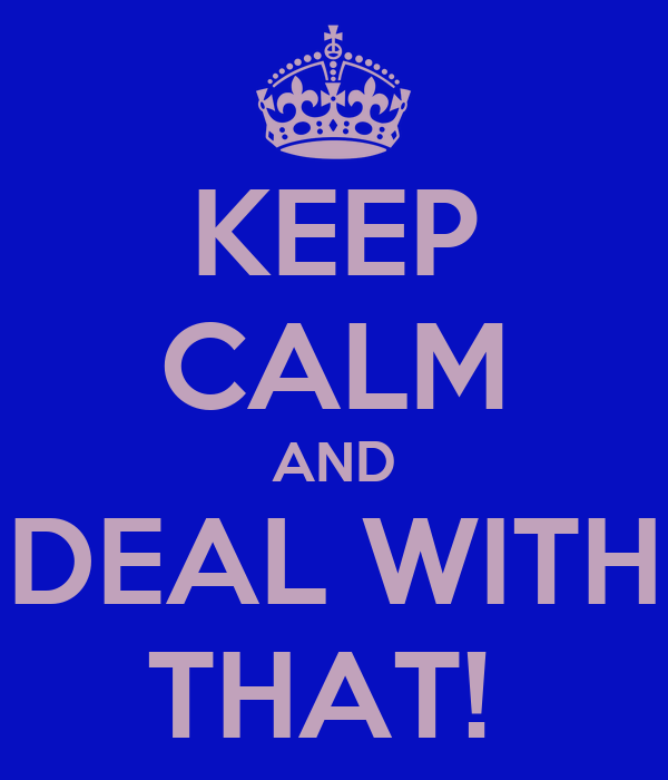 KEEP CALM AND DEAL WITH THAT!