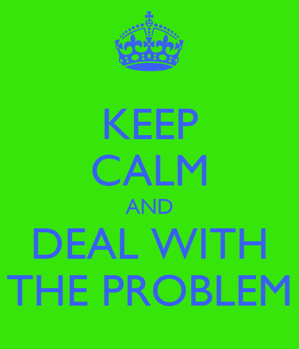 KEEP CALM AND DEAL WITH THE PROBLEM
