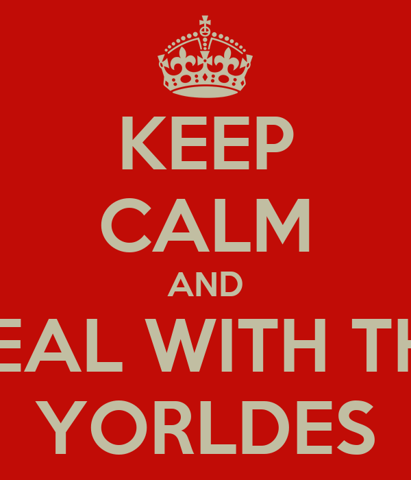 KEEP CALM AND DEAL WITH THE YORLDES