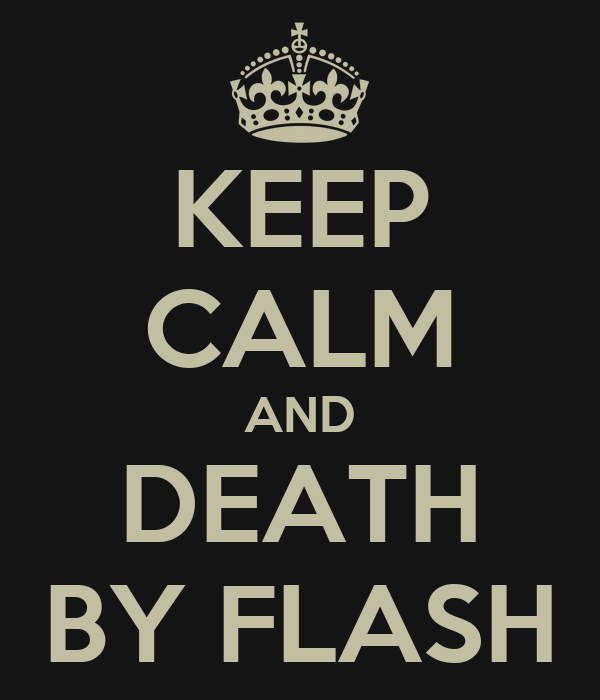KEEP CALM AND DEATH BY FLASH