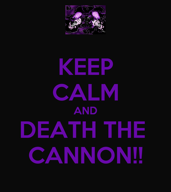 KEEP CALM AND DEATH THE  CANNON!!