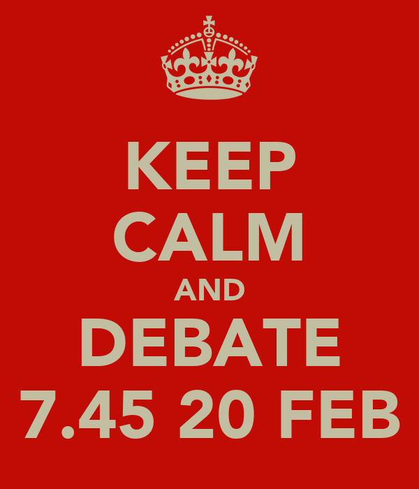 KEEP CALM AND DEBATE 7.45 20 FEB