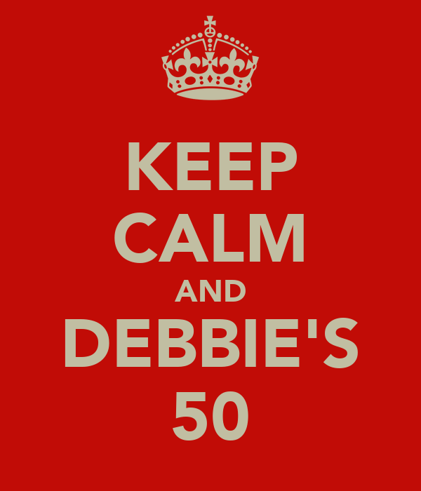 KEEP CALM AND DEBBIE'S 50