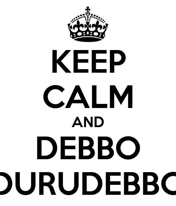 KEEP CALM AND DEBBO DURUDEBBO