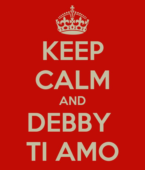 KEEP CALM AND DEBBY  TI AMO