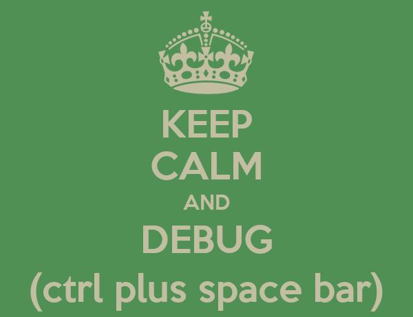 KEEP CALM AND DEBUG (ctrl plus space bar)