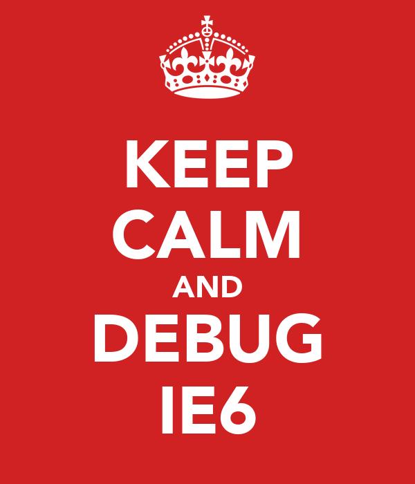KEEP CALM AND DEBUG IE6