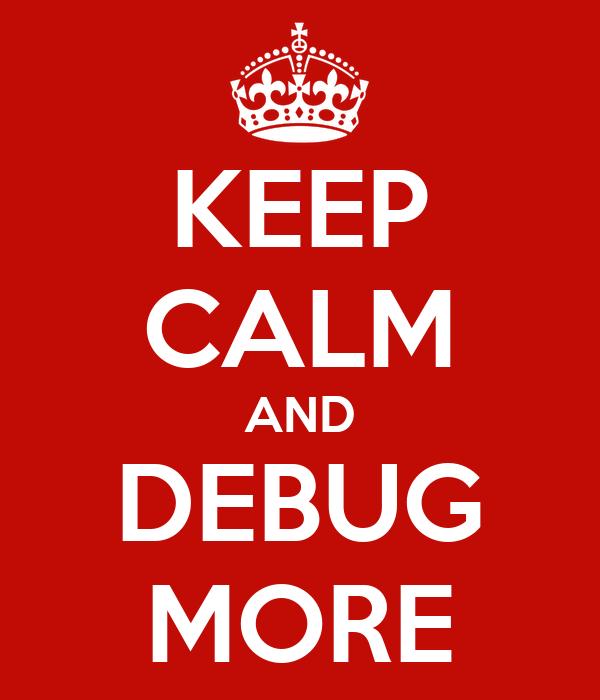 KEEP CALM AND DEBUG MORE