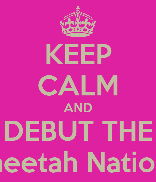 KEEP CALM AND DEBUT THE Cleta Cheetah National Area
