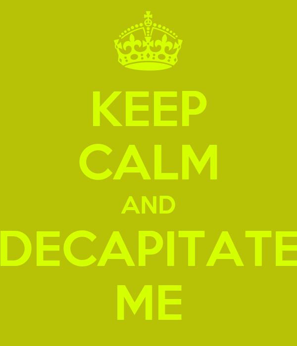 KEEP CALM AND DECAPITATE ME