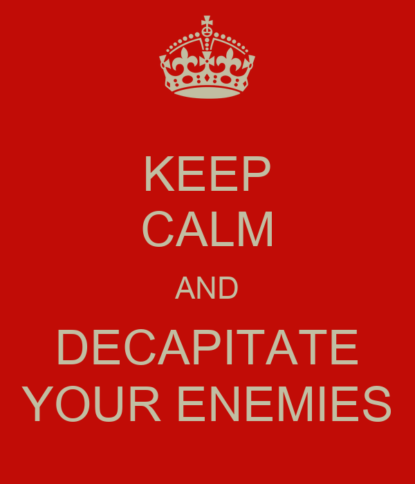 KEEP CALM AND DECAPITATE YOUR ENEMIES