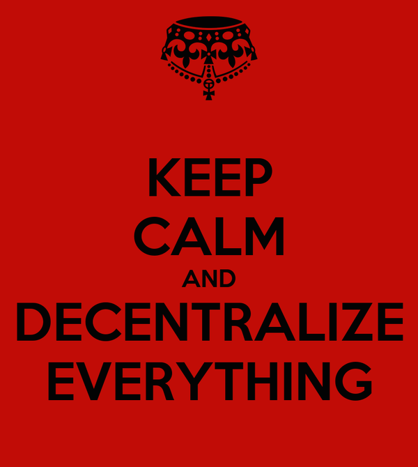 KEEP CALM AND DECENTRALIZE EVERYTHING