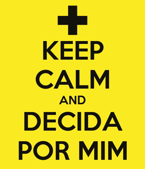 KEEP CALM AND DECIDA POR MIM