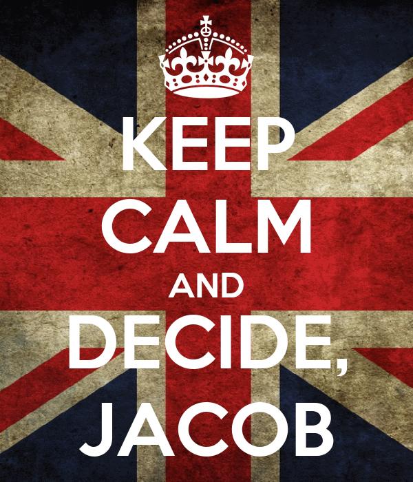 KEEP CALM AND DECIDE, JACOB